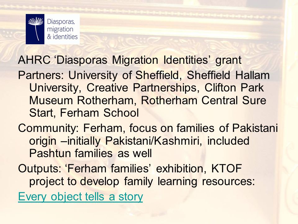 AHRC 'Diasporas Migration Identities' grant Partners: University of Sheffield, Sheffield Hallam University, Creative Partnerships, Clifton Park Museum