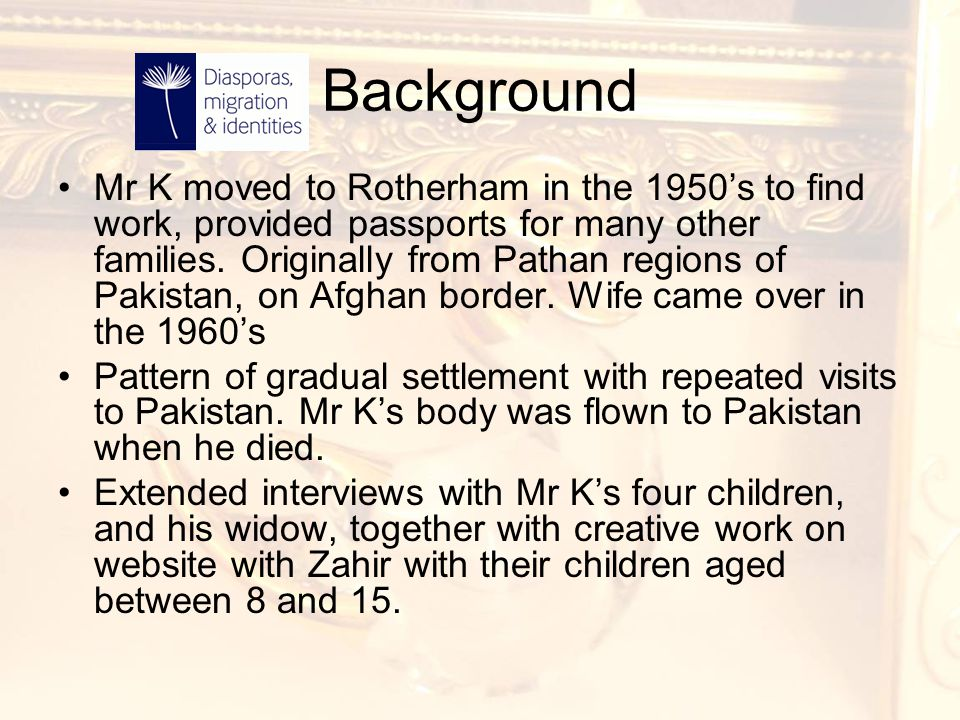 Background Mr K moved to Rotherham in the 1950's to find work, provided passports for many other families. Originally from Pathan regions of Pakistan,