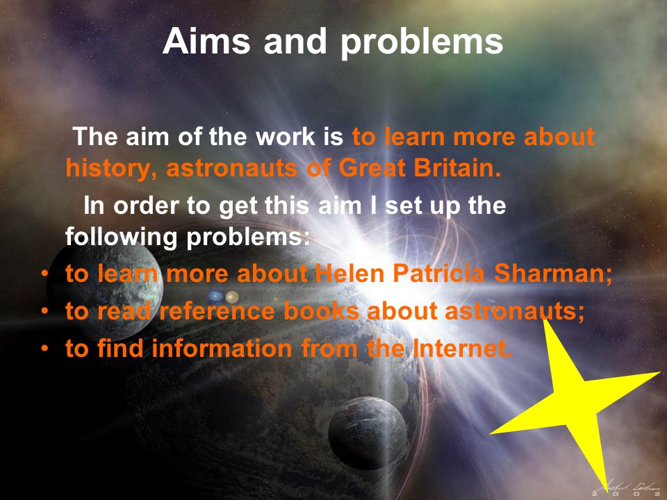 Aims and problems The aim of the work is to learn more about history, astronauts of Great Britain. In order to get this aim I set up the following pro