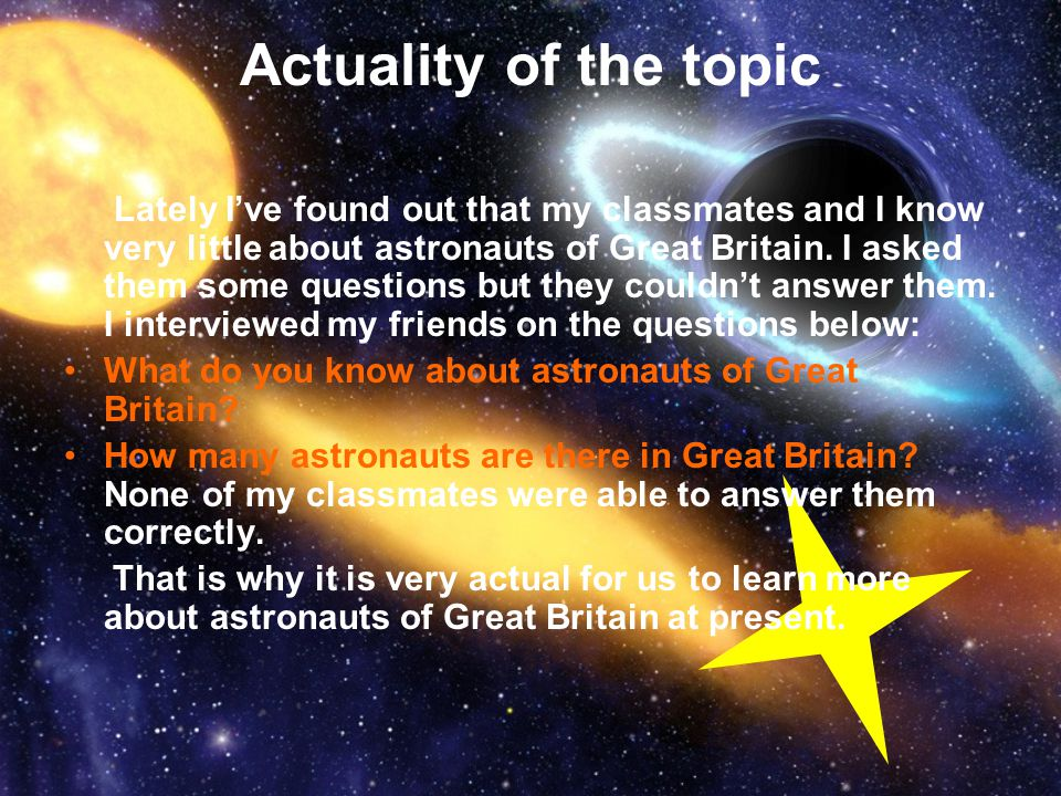 Actuality of the topic Lately I've found out that my classmates and I know very little about astronauts of Great Britain. I asked them some questions