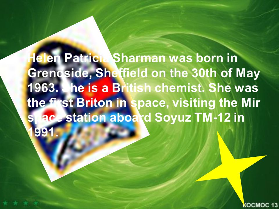 Helen Patricia Sharman was born in Grenoside, Sheffield on the 30th of May 1963. She is a British chemist. She was the first Briton in space, visiting
