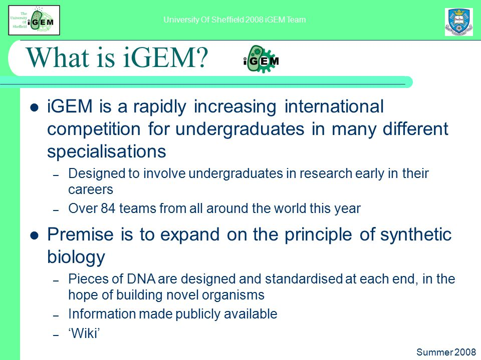 Summer 2008 University Of Sheffield 2008 iGEM Team What is iGEM? iGEM is a rapidly increasing international competition for undergraduates in many dif