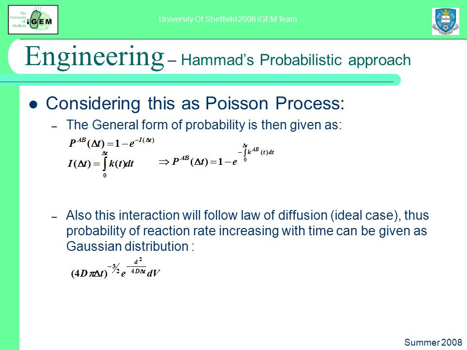 Summer 2008 University Of Sheffield 2008 iGEM Team Engineering – Hammad's Probabilistic approach Considering this as Poisson Process: – The General form of probability is then given as: – Also this interaction will follow law of diffusion (ideal case), thus probability of reaction rate increasing with time can be given as Gaussian distribution :
