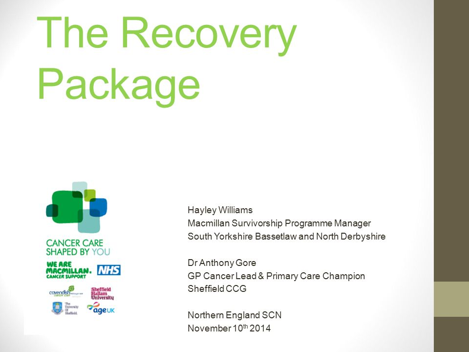 The Recovery Package Hayley Williams Macmillan Survivorship Programme Manager South Yorkshire Bassetlaw and North Derbyshire Dr Anthony Gore GP Cancer Lead & Primary Care Champion Sheffield CCG Northern England SCN November 10 th 2014