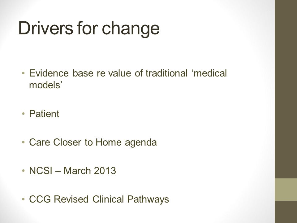 Evidence base re value of traditional 'medical models' Patient Care Closer to Home agenda NCSI – March 2013 CCG Revised Clinical Pathways Drivers for change