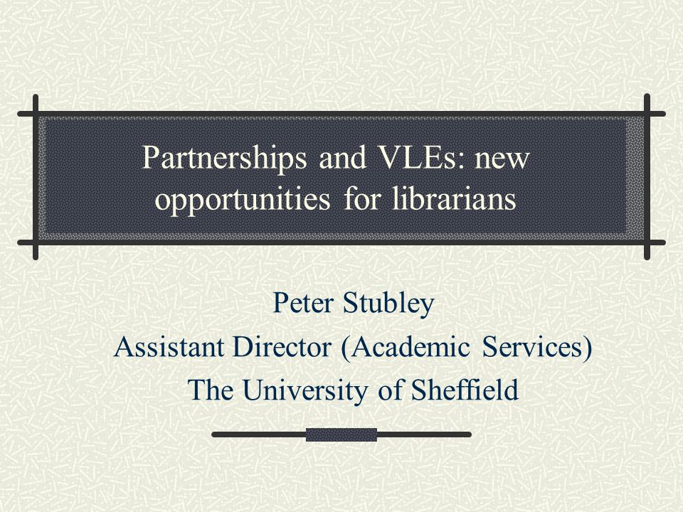 Partnerships and VLEs: new opportunities for librarians Peter Stubley Assistant Director (Academic Services) The University of Sheffield