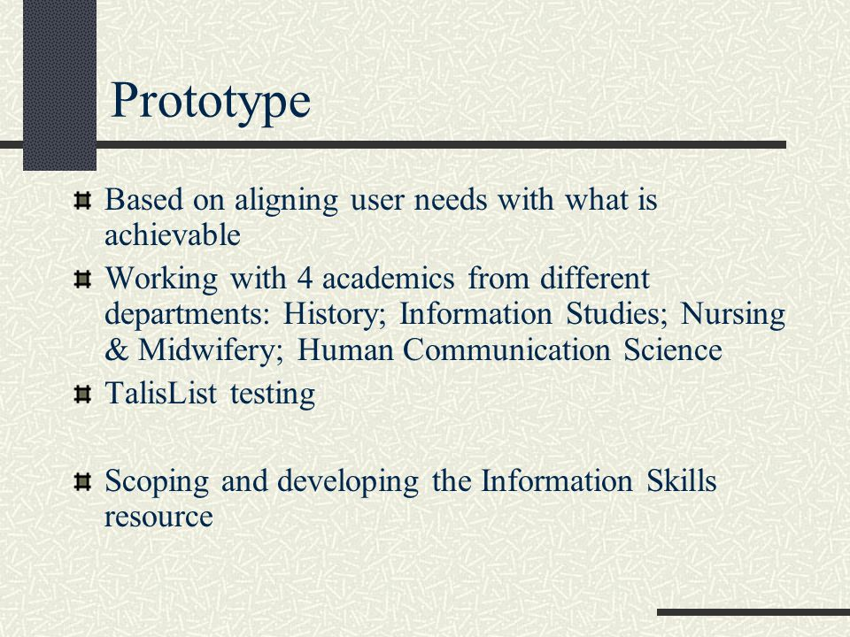 Prototype Based on aligning user needs with what is achievable Working with 4 academics from different departments: History; Information Studies; Nursing & Midwifery; Human Communication Science TalisList testing Scoping and developing the Information Skills resource