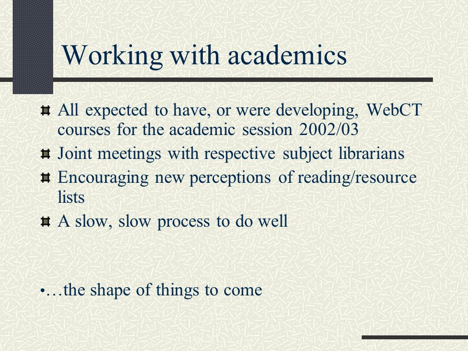 Working with academics All expected to have, or were developing, WebCT courses for the academic session 2002/03 Joint meetings with respective subject librarians Encouraging new perceptions of reading/resource lists A slow, slow process to do well …the shape of things to come