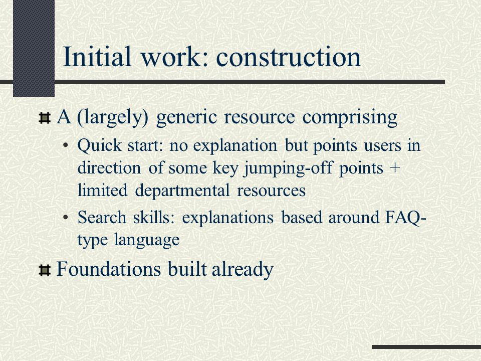 Initial work: construction A (largely) generic resource comprising Quick start: no explanation but points users in direction of some key jumping-off points + limited departmental resources Search skills: explanations based around FAQ- type language Foundations built already