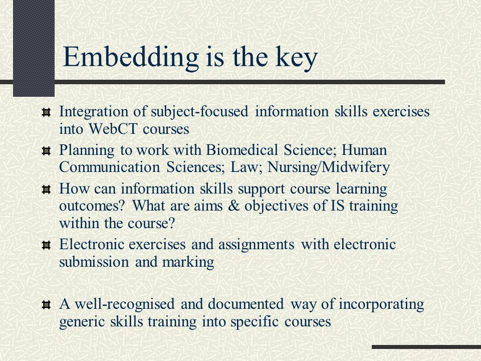 Embedding is the key Integration of subject-focused information skills exercises into WebCT courses Planning to work with Biomedical Science; Human Communication Sciences; Law; Nursing/Midwifery How can information skills support course learning outcomes.