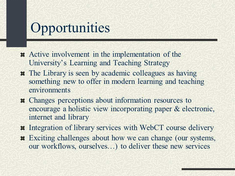 Opportunities Active involvement in the implementation of the University's Learning and Teaching Strategy The Library is seen by academic colleagues as having something new to offer in modern learning and teaching environments Changes perceptions about information resources to encourage a holistic view incorporating paper & electronic, internet and library Integration of library services with WebCT course delivery Exciting challenges about how we can change (our systems, our workflows, ourselves…) to deliver these new services