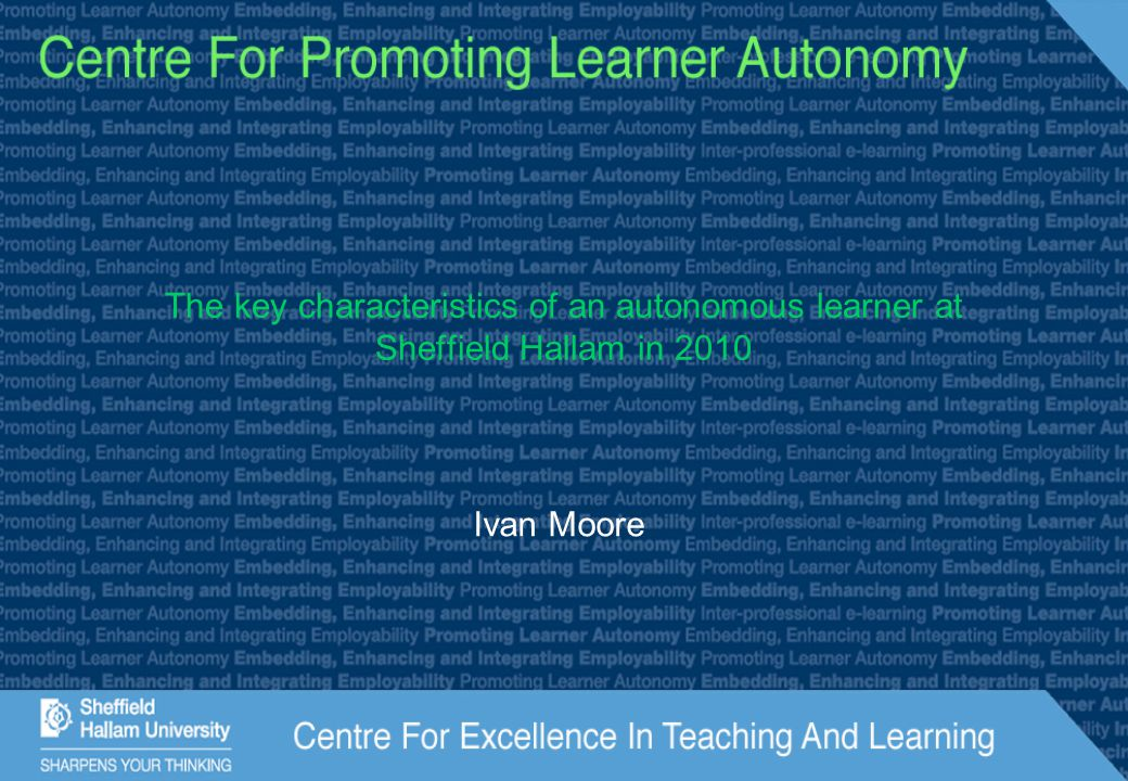The key characteristics of an autonomous learner at Sheffield Hallam in 2010 Ivan Moore