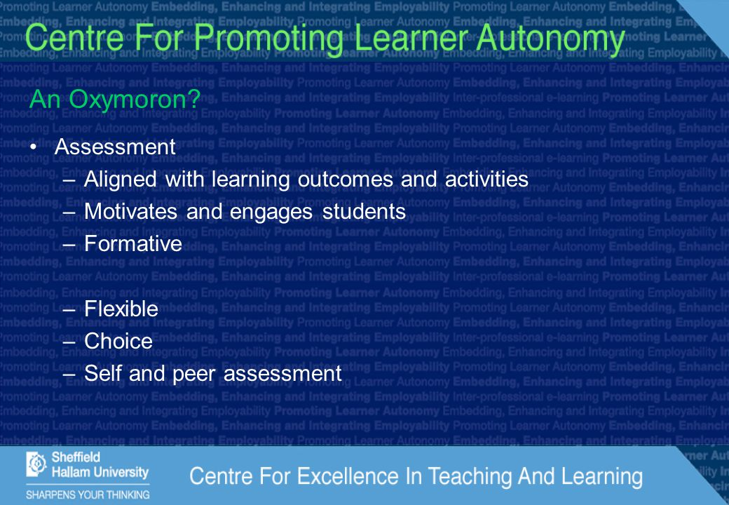 An Oxymoron? Assessment –Aligned with learning outcomes and activities –Motivates and engages students –Formative –Flexible –Choice –Self and peer ass