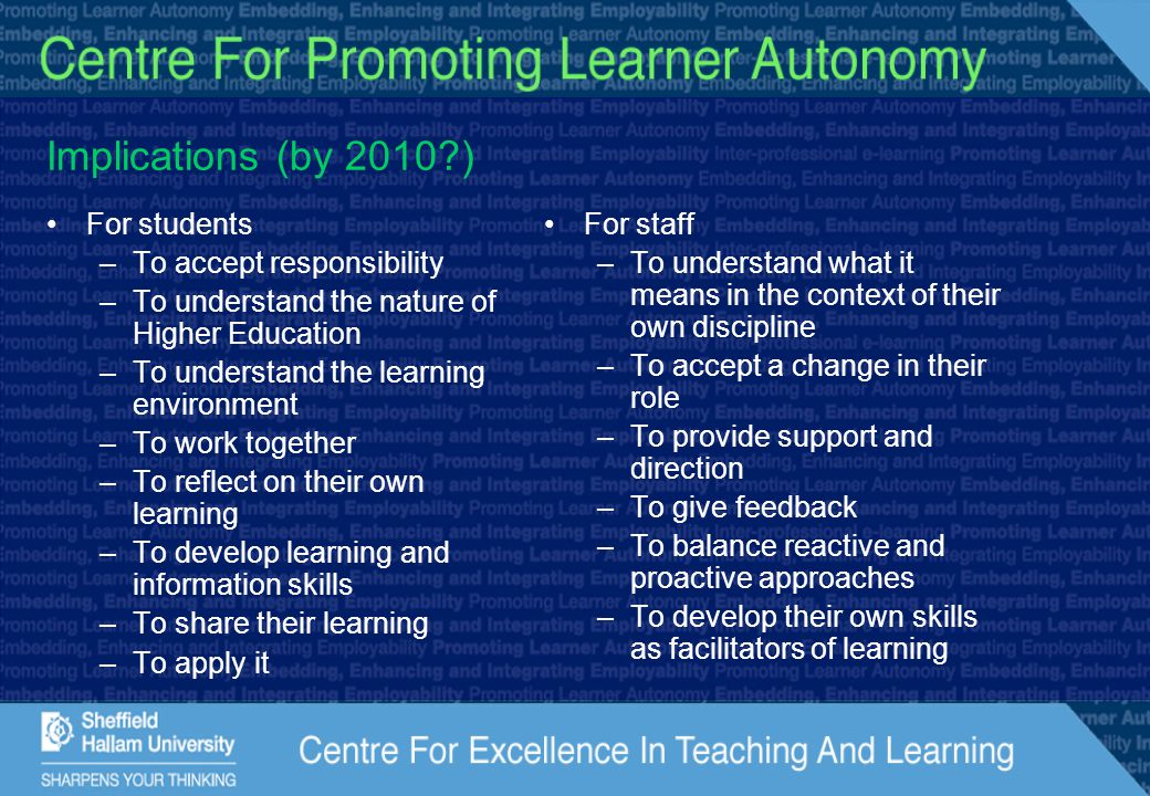 Implications (by 2010?) For students –To accept responsibility –To understand the nature of Higher Education –To understand the learning environment –