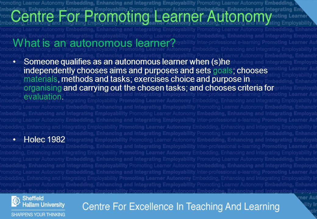 What is an autonomous learner? Someone qualifies as an autonomous learner when (s)he independently chooses aims and purposes and sets goals; chooses m