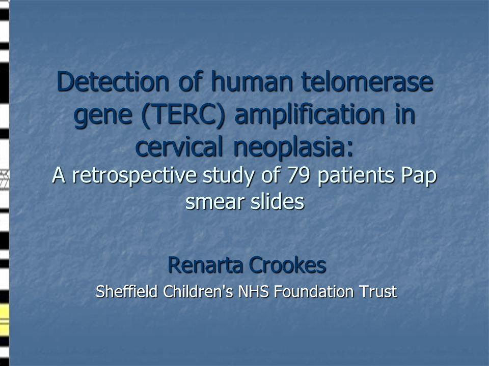 Detection of human telomerase gene (TERC) amplification in cervical neoplasia: A retrospective study of 79 patients Pap smear slides Renarta Crookes Sheffield Children s NHS Foundation Trust