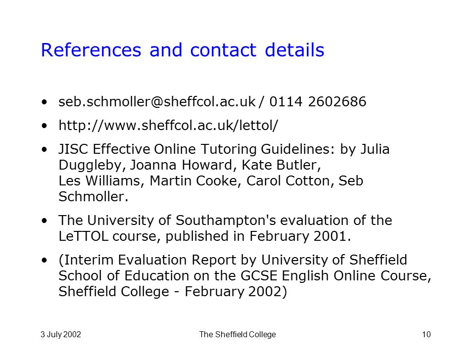 3 July 2002The Sheffield College10 References and contact details seb.schmoller@sheffcol.ac.uk / 0114 2602686 http://www.sheffcol.ac.uk/lettol/ JISC Effective Online Tutoring Guidelines: by Julia Duggleby, Joanna Howard, Kate Butler, Les Williams, Martin Cooke, Carol Cotton, Seb Schmoller.