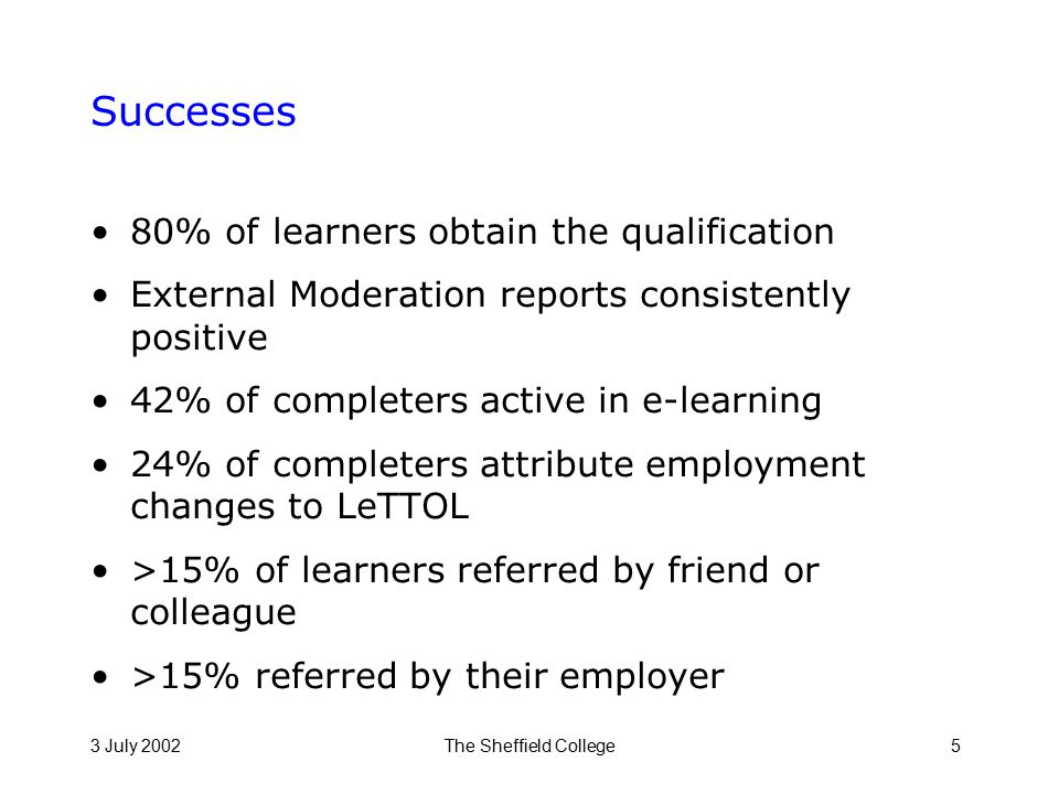 3 July 2002The Sheffield College5 Successes 80% of learners obtain the qualification External Moderation reports consistently positive 42% of completers active in e-learning 24% of completers attribute employment changes to LeTTOL >15% of learners referred by friend or colleague >15% referred by their employer