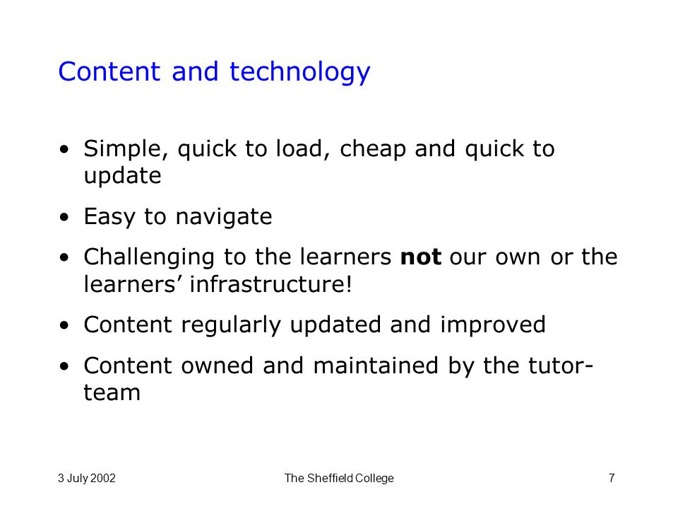 3 July 2002The Sheffield College7 Content and technology Simple, quick to load, cheap and quick to update Easy to navigate Challenging to the learners not our own or the learners' infrastructure.