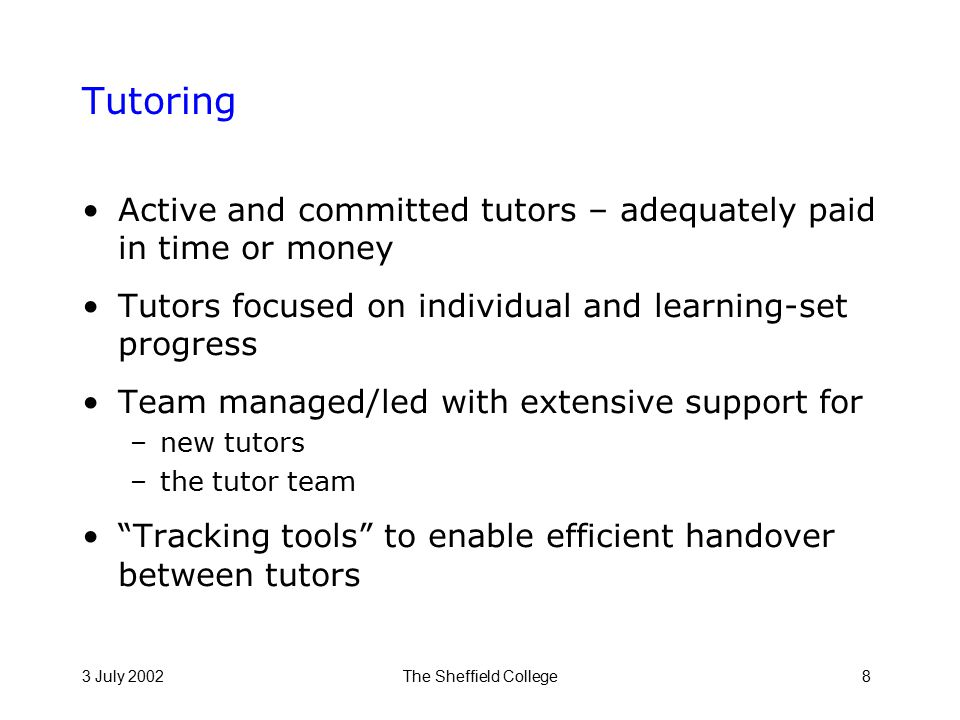 3 July 2002The Sheffield College8 Tutoring Active and committed tutors – adequately paid in time or money Tutors focused on individual and learning-set progress Team managed/led with extensive support for –new tutors –the tutor team Tracking tools to enable efficient handover between tutors