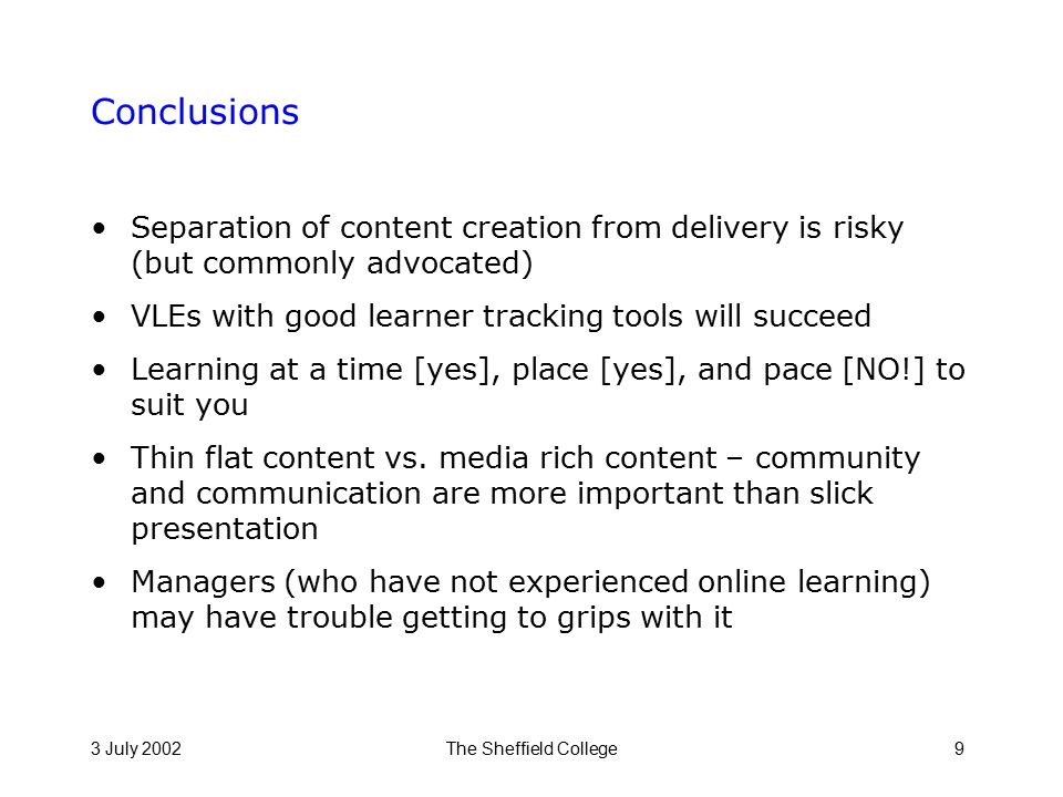 3 July 2002The Sheffield College9 Conclusions Separation of content creation from delivery is risky (but commonly advocated) VLEs with good learner tracking tools will succeed Learning at a time [yes], place [yes], and pace [NO!] to suit you Thin flat content vs.