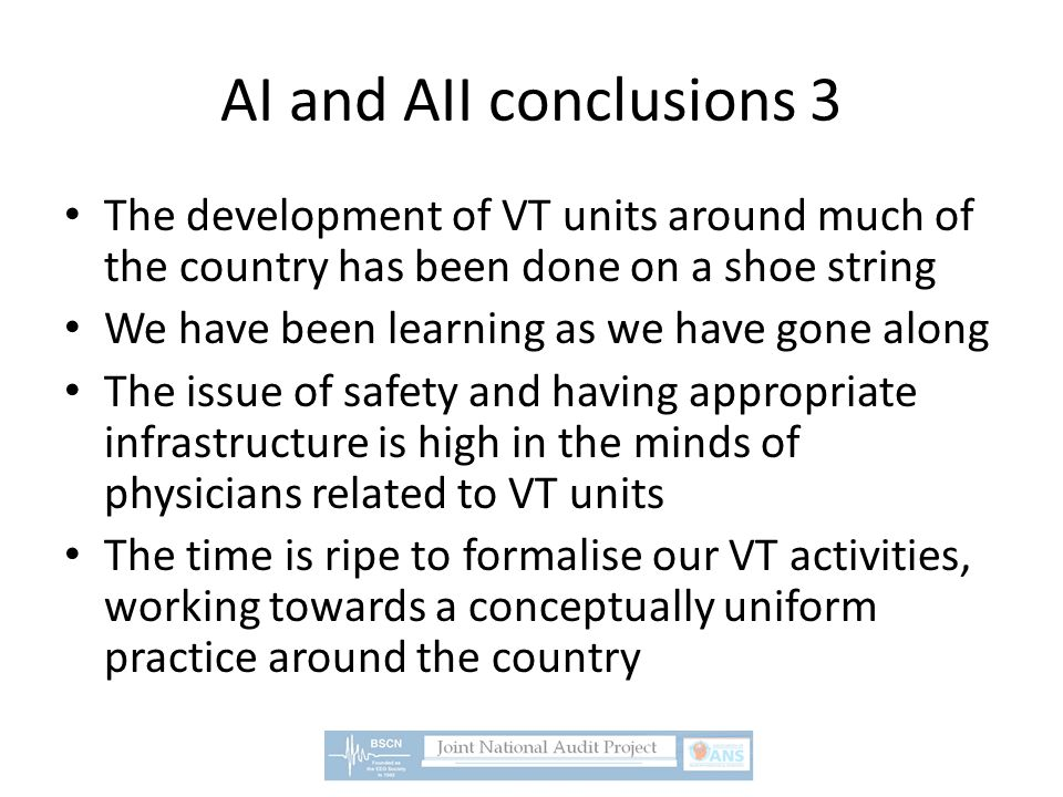 AI and AII conclusions 3 The development of VT units around much of the country has been done on a shoe string We have been learning as we have gone along The issue of safety and having appropriate infrastructure is high in the minds of physicians related to VT units The time is ripe to formalise our VT activities, working towards a conceptually uniform practice around the country