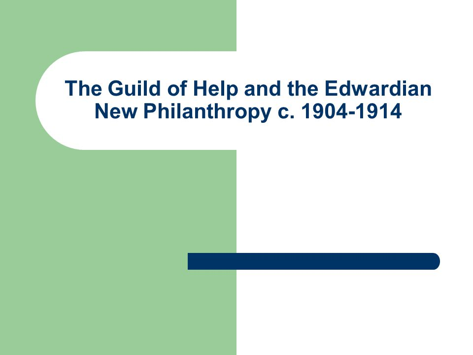 The Guild of Help and the Edwardian New Philanthropy c. 1904-1914
