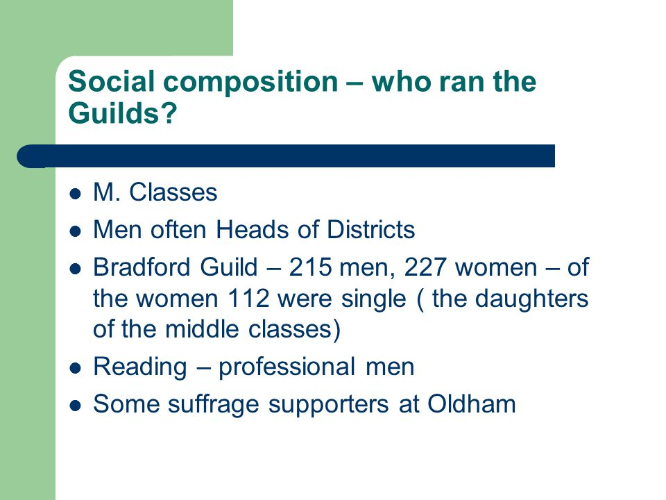 Social composition – who ran the Guilds? M. Classes Men often Heads of Districts Bradford Guild – 215 men, 227 women – of the women 112 were single (