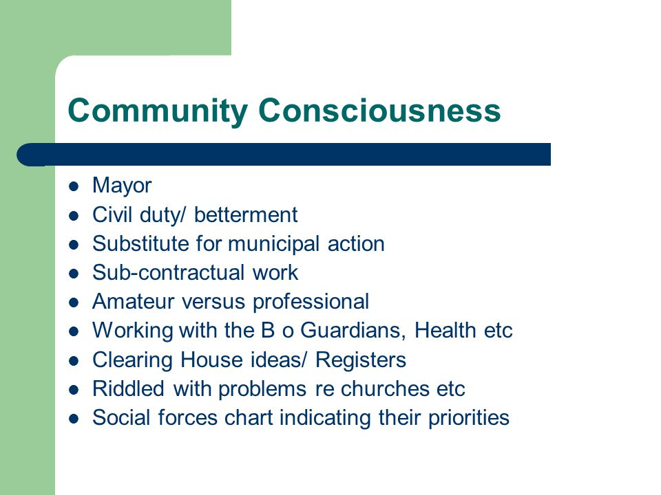 Community Consciousness Mayor Civil duty/ betterment Substitute for municipal action Sub-contractual work Amateur versus professional Working with the B o Guardians, Health etc Clearing House ideas/ Registers Riddled with problems re churches etc Social forces chart indicating their priorities