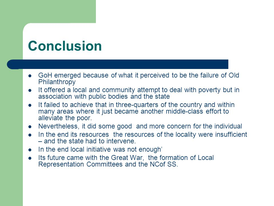 Conclusion GoH emerged because of what it perceived to be the failure of Old Philanthropy It offered a local and community attempt to deal with poverty but in association with public bodies and the state It failed to achieve that in three-quarters of the country and within many areas where it just became another middle-class effort to alleviate the poor.