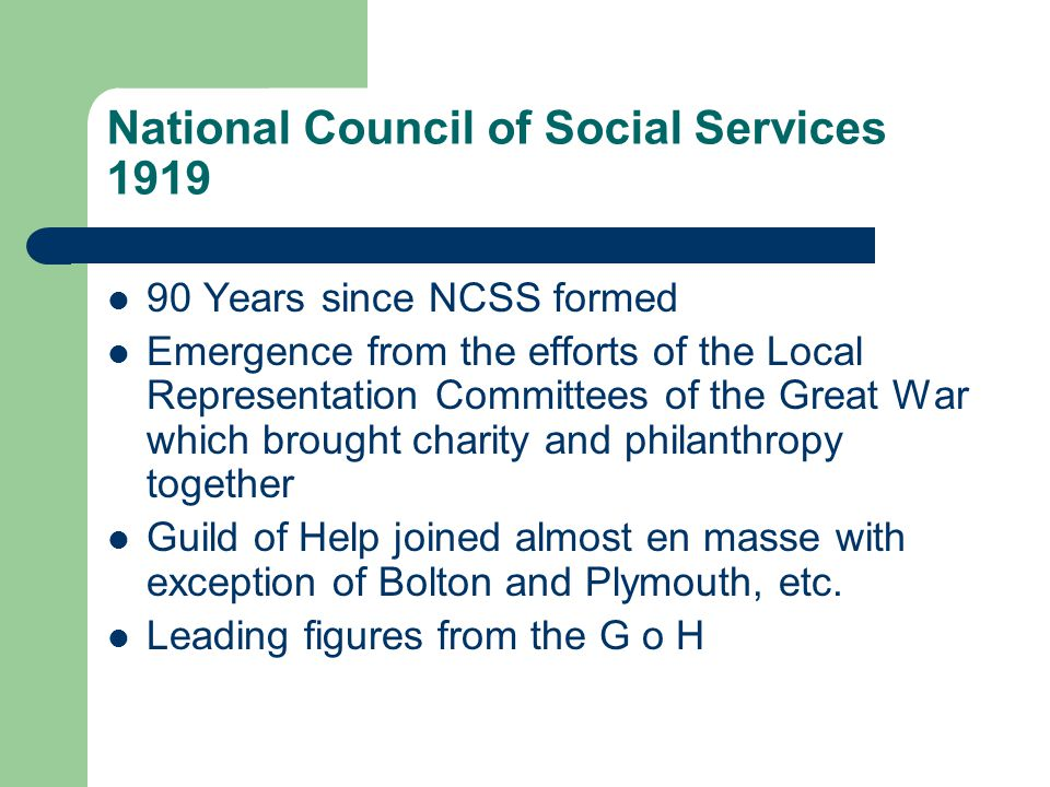 National Council of Social Services 1919 90 Years since NCSS formed Emergence from the efforts of the Local Representation Committees of the Great War which brought charity and philanthropy together Guild of Help joined almost en masse with exception of Bolton and Plymouth, etc.