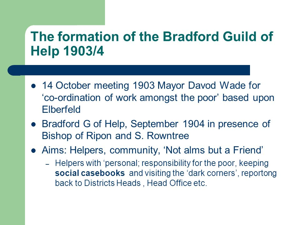 The formation of the Bradford Guild of Help 1903/4 14 October meeting 1903 Mayor Davod Wade for 'co-ordination of work amongst the poor' based upon Elberfeld Bradford G of Help, September 1904 in presence of Bishop of Ripon and S.