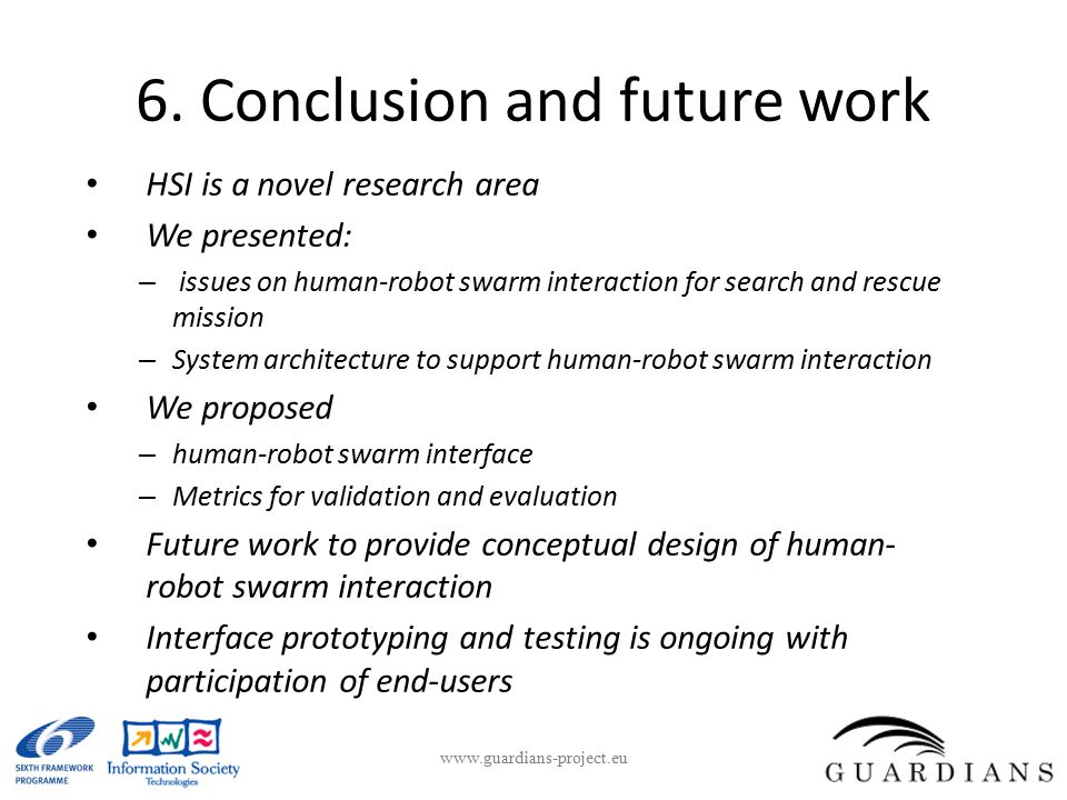 6. Conclusion and future work HSI is a novel research area We presented: – issues on human-robot swarm interaction for search and rescue mission – Sys