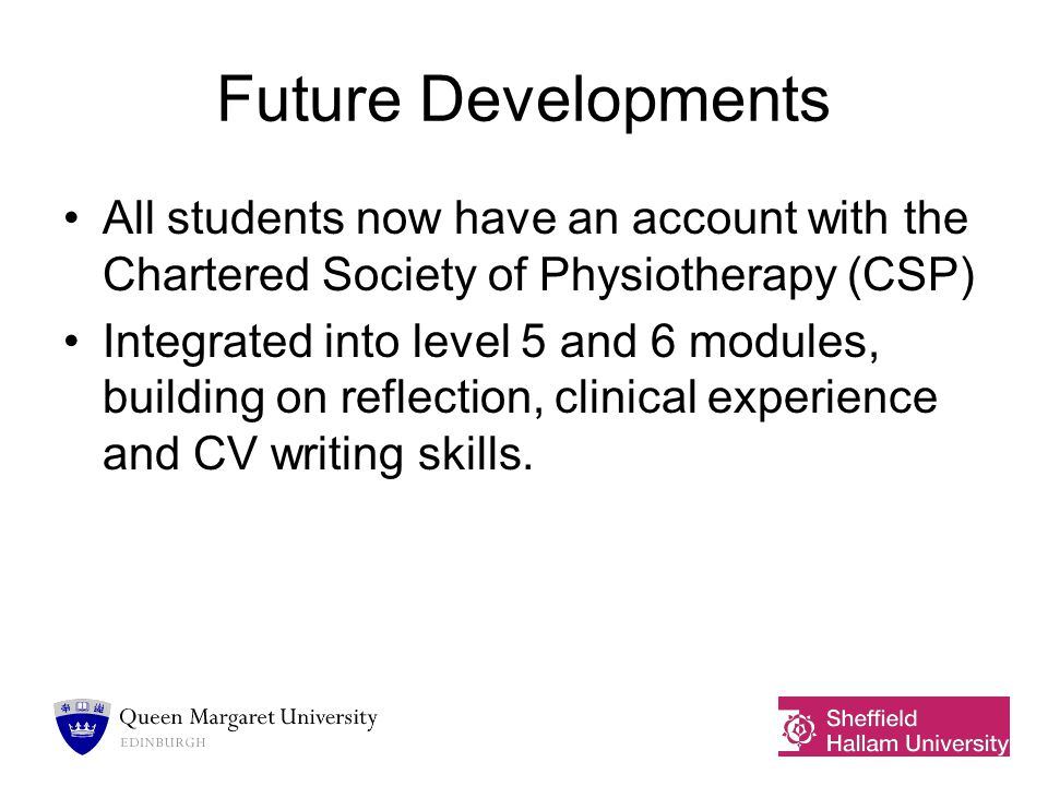 Future Developments All students now have an account with the Chartered Society of Physiotherapy (CSP) Integrated into level 5 and 6 modules, building on reflection, clinical experience and CV writing skills.