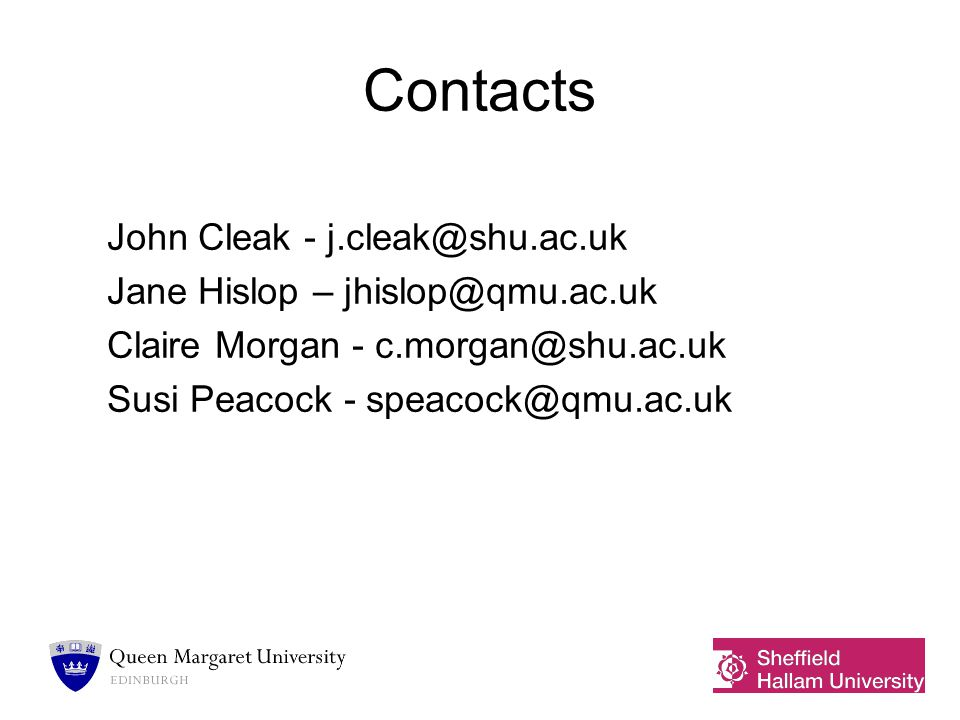 Contacts John Cleak - j.cleak@shu.ac.uk Jane Hislop – jhislop@qmu.ac.uk Claire Morgan - c.morgan@shu.ac.uk Susi Peacock - speacock@qmu.ac.uk