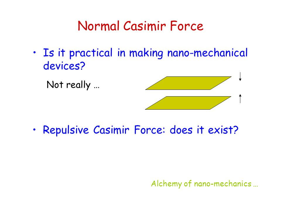 Normal Casimir Force Is it practical in making nano-mechanical devices? Not really … Repulsive Casimir Force: does it exist? Alchemy of nano-mechanics