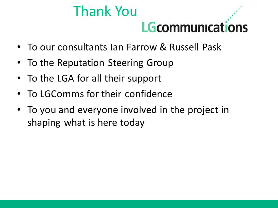 Thank You To our consultants Ian Farrow & Russell Pask To the Reputation Steering Group To the LGA for all their support To LGComms for their confidence To you and everyone involved in the project in shaping what is here today