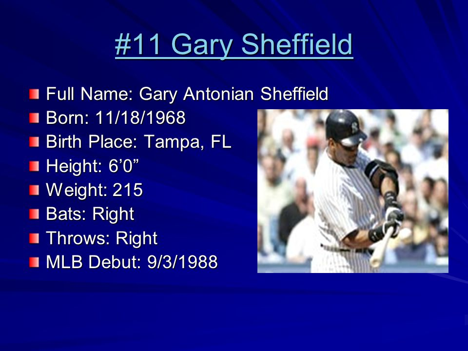 #11 Gary Sheffield #11 Gary Sheffield Full Name: Gary Antonian Sheffield Born: 11/18/1968 Birth Place: Tampa, FL Height: 6'0 Weight: 215 Bats: Right Throws: Right MLB Debut: 9/3/1988