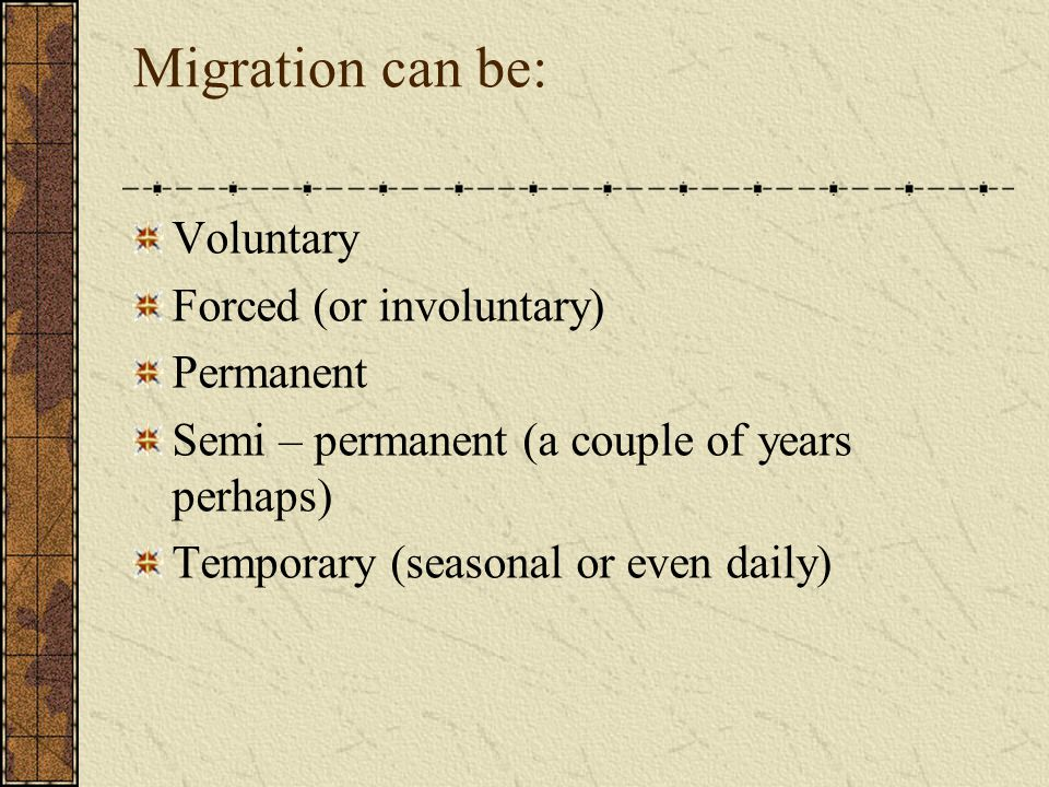 Migration can be: Voluntary Forced (or involuntary) Permanent Semi – permanent (a couple of years perhaps) Temporary (seasonal or even daily)