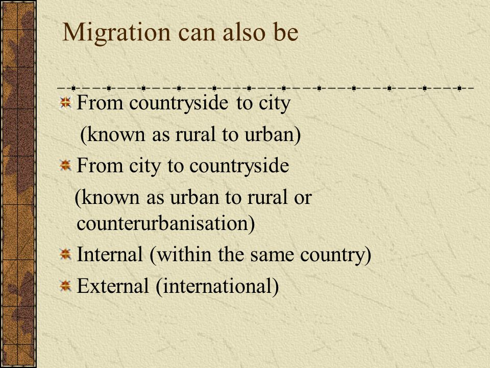 Migration can also be From countryside to city (known as rural to urban) From city to countryside (known as urban to rural or counterurbanisation) Internal (within the same country) External (international)