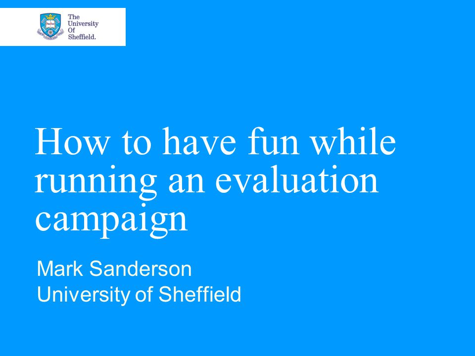How to have fun while running an evaluation campaign Mark Sanderson University of Sheffield