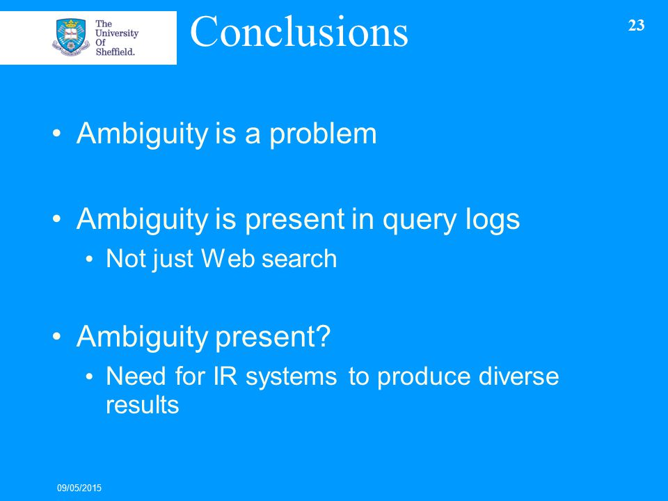 Conclusions Ambiguity is a problem Ambiguity is present in query logs Not just Web search Ambiguity present.