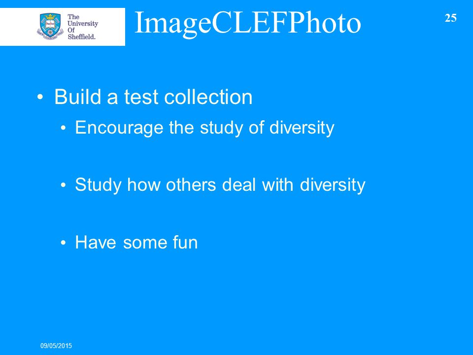 ImageCLEFPhoto Build a test collection Encourage the study of diversity Study how others deal with diversity Have some fun 09/05/2015 25