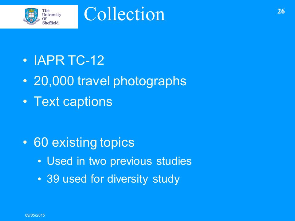 Collection IAPR TC-12 20,000 travel photographs Text captions 60 existing topics Used in two previous studies 39 used for diversity study 09/05/2015 26