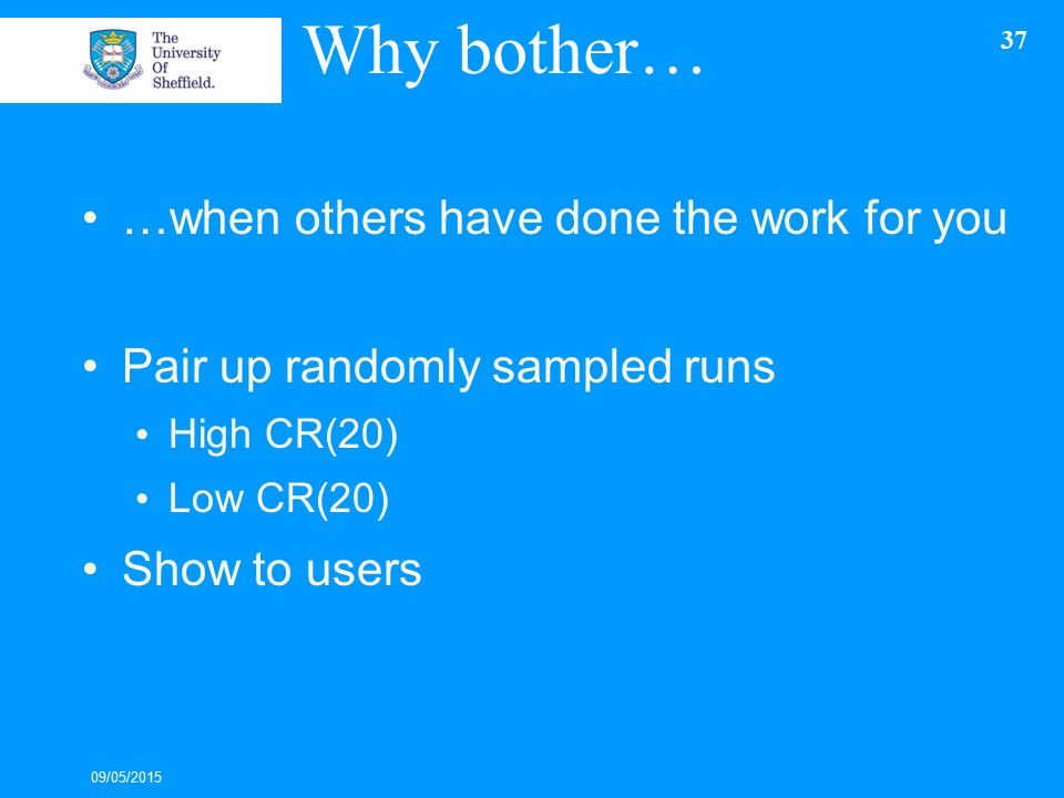 Why bother… …when others have done the work for you Pair up randomly sampled runs High CR(20) Low CR(20) Show to users 09/05/2015 37