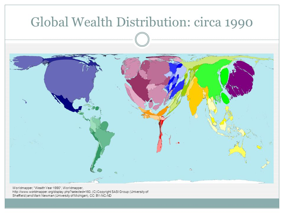 Global Wealth Distribution: circa 1990 Worldmapper, Wealth Year 1990 , Worldmapper, http://www.worldmapper.org/display.php?selected=160, (C) Copyright SASI Group (University of Sheffield) and Mark Newman (University of Michigan), CC: BY-NC-ND