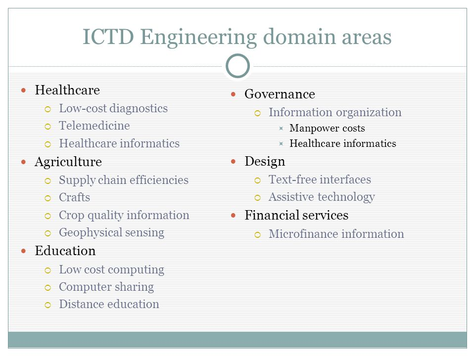 ICTD Engineering domain areas Healthcare  Low-cost diagnostics  Telemedicine  Healthcare informatics Agriculture  Supply chain efficiencies  Crafts  Crop quality information  Geophysical sensing Education  Low cost computing  Computer sharing  Distance education Governance  Information organization  Manpower costs  Healthcare informatics Design  Text-free interfaces  Assistive technology Financial services  Microfinance information