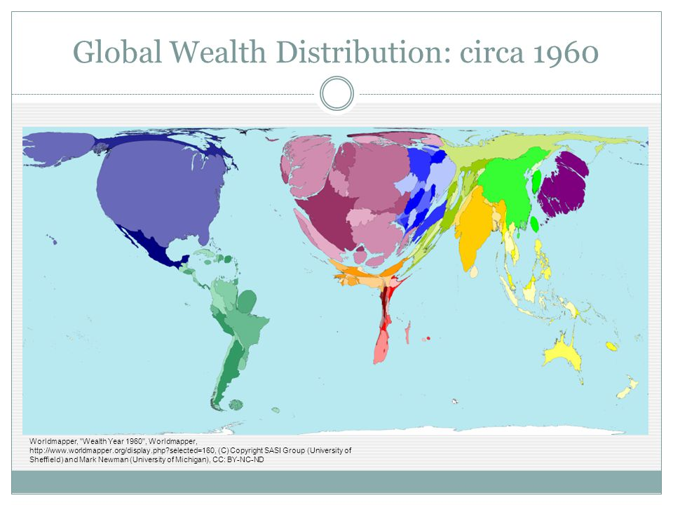 Global Wealth Distribution: circa 1960 Worldmapper, Wealth Year 1960 , Worldmapper, http://www.worldmapper.org/display.php?selected=160, (C) Copyright SASI Group (University of Sheffield) and Mark Newman (University of Michigan), CC: BY-NC-ND