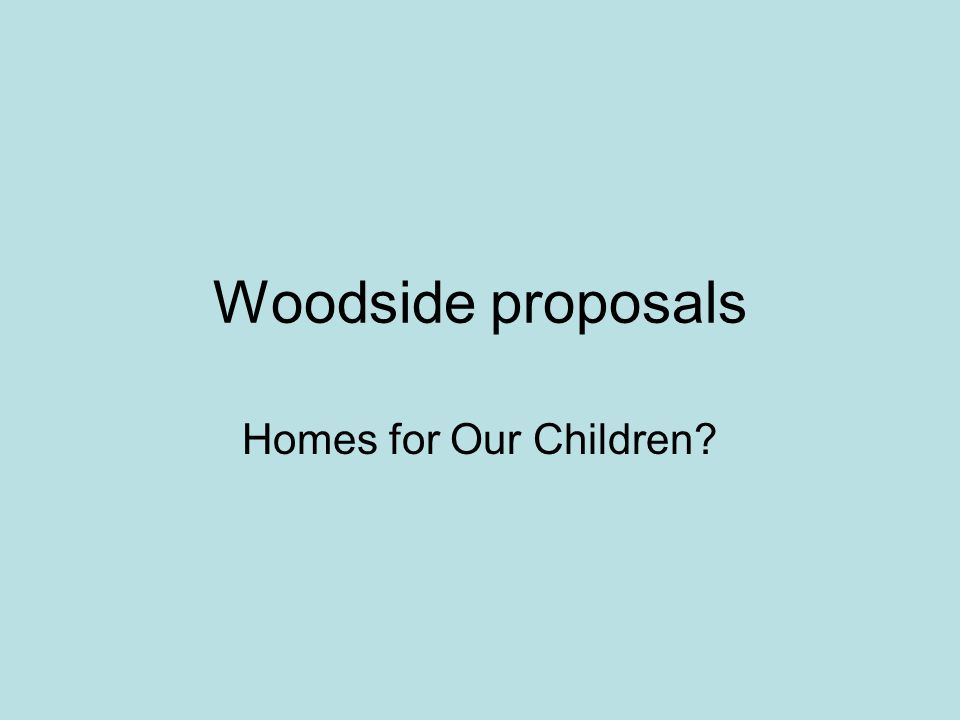 Woodside proposals Homes for Our Children