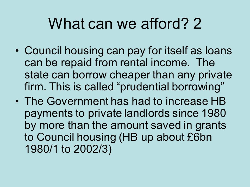 What can we afford. 2 Council housing can pay for itself as loans can be repaid from rental income.